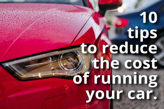 Ten Tips to Reduce the Cost of Running Your Car